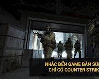 Tại sao nhắc đến game bắn súng người ta chỉ nhớ đến Counter Strike